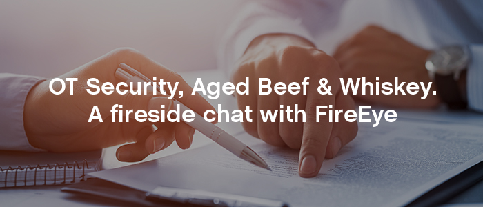 OT Security, Aged Beef & Whiskey. A fireside chat with FireEye