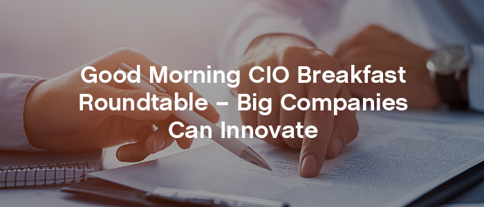 Good Morning CIO Breakfast Roundtable - Big Companies Can Innovate
